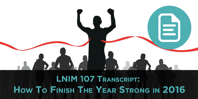 LNIM107 Transcript: How To Finish The Year Strong in 2016